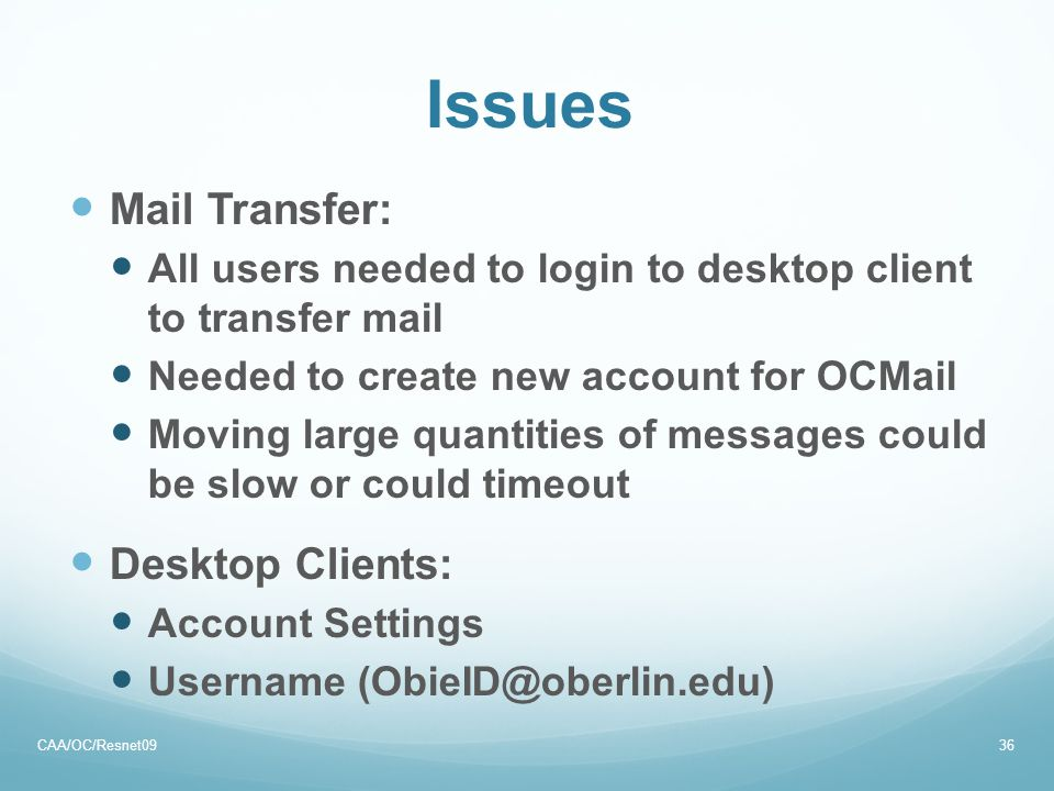 Issues Mail Transfer: All users needed to login to desktop client to transfer mail Needed to create new account for OCMail Moving large quantities of messages could be slow or could timeout Desktop Clients: Account Settings Username (ObieID@oberlin.edu) CAA/OC/Resnet0936