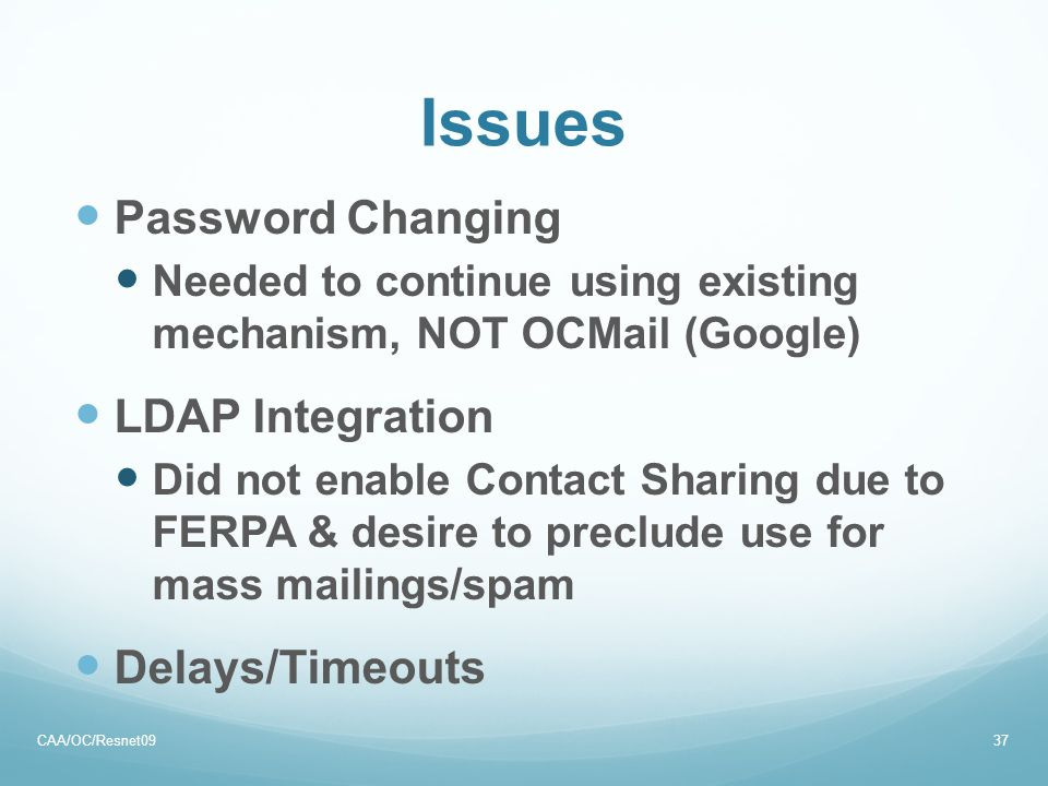 Issues Password Changing Needed to continue using existing mechanism, NOT OCMail (Google) LDAP Integration Did not enable Contact Sharing due to FERPA & desire to preclude use for mass mailings/spam Delays/Timeouts CAA/OC/Resnet0937
