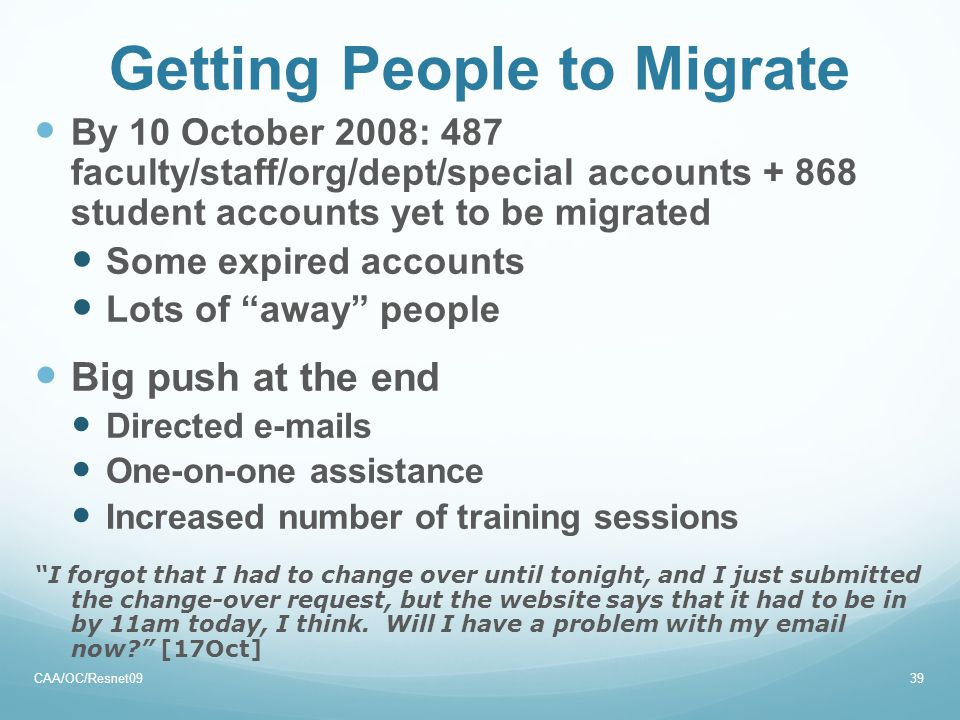 Getting People to Migrate By 10 October 2008: 487 faculty/staff/org/dept/special accounts + 868 student accounts yet to be migrated Some expired accounts Lots of away people Big push at the end Directed e-mails One-on-one assistance Increased number of training sessions I forgot that I had to change over until tonight, and I just submitted the change-over request, but the website says that it had to be in by 11am today, I think.