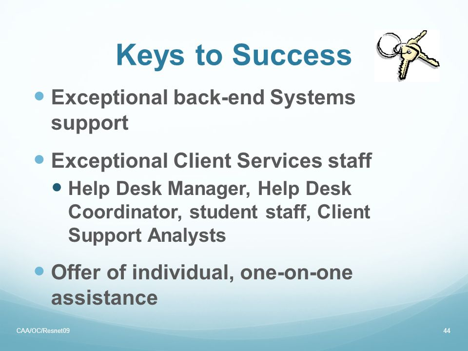 Keys to Success Exceptional back-end Systems support Exceptional Client Services staff Help Desk Manager, Help Desk Coordinator, student staff, Client Support Analysts Offer of individual, one-on-one assistance CAA/OC/Resnet0944