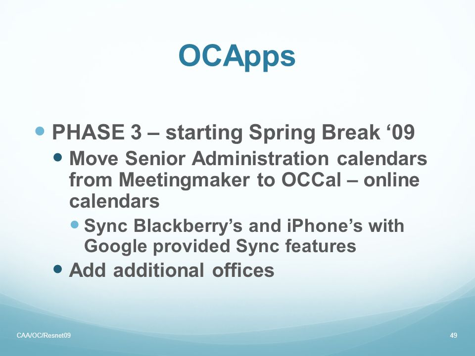 OCApps PHASE 3 – starting Spring Break '09 Move Senior Administration calendars from Meetingmaker to OCCal – online calendars Sync Blackberry's and iPhone's with Google provided Sync features Add additional offices CAA/OC/Resnet0949