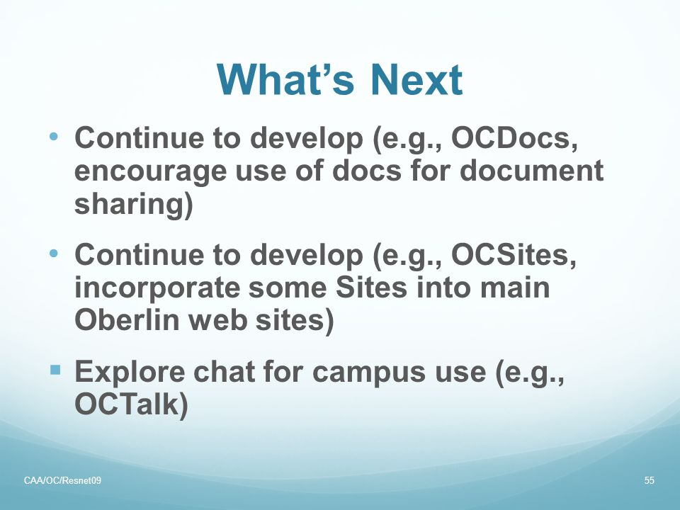 What's Next Continue to develop (e.g., OCDocs, encourage use of docs for document sharing) Continue to develop (e.g., OCSites, incorporate some Sites into main Oberlin web sites)  Explore chat for campus use (e.g., OCTalk) CAA/OC/Resnet0955