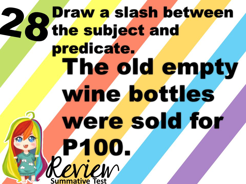 28 Draw a slash between the subject and predicate. The old empty wine bottles were sold for P100.