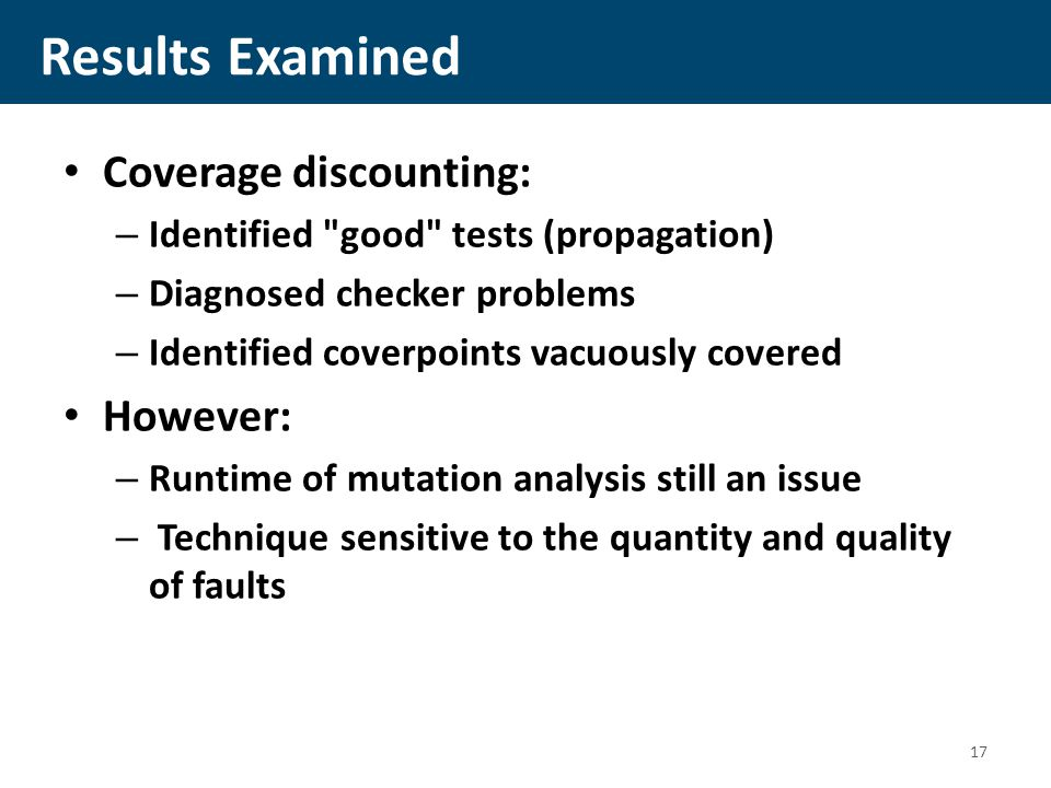 Results Examined Coverage discounting: – Identified good tests (propagation) – Diagnosed checker problems – Identified coverpoints vacuously covered However: – Runtime of mutation analysis still an issue – Technique sensitive to the quantity and quality of faults 17