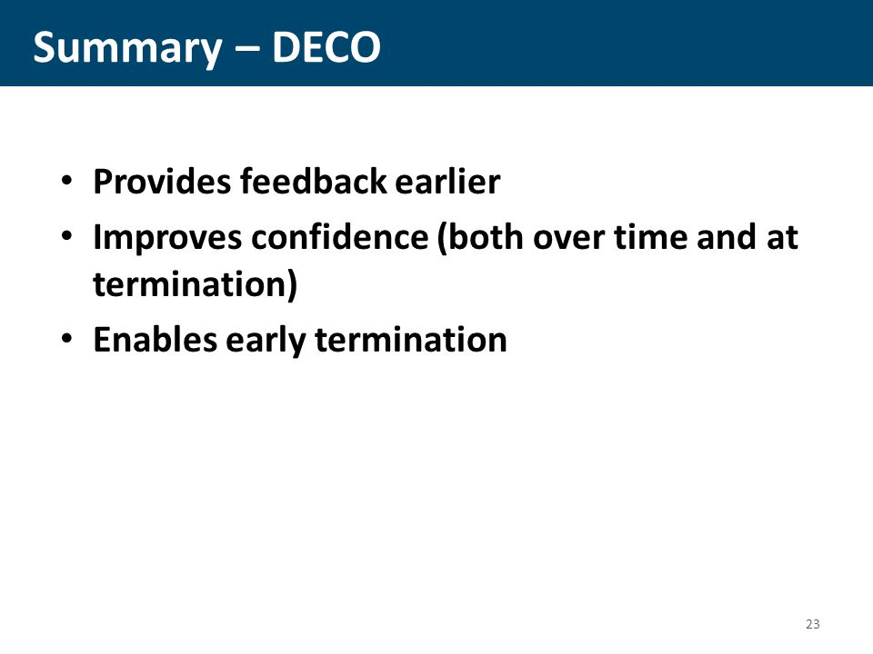 Summary – DECO Provides feedback earlier Improves confidence (both over time and at termination) Enables early termination 23