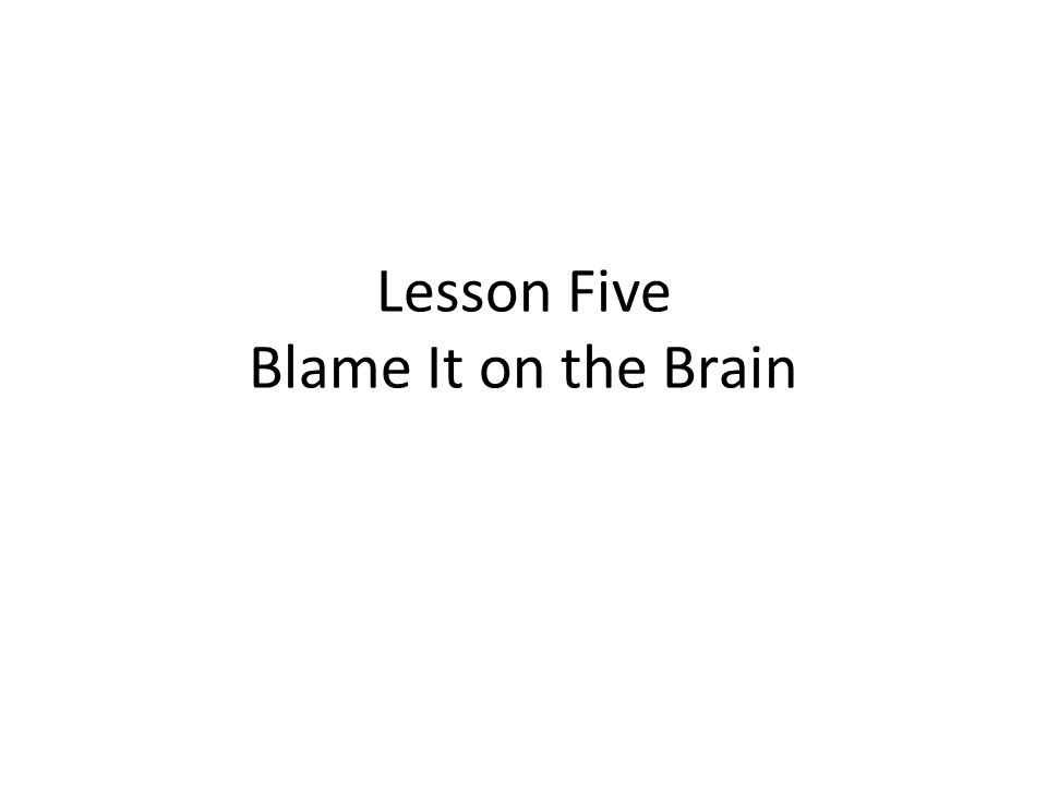 Lesson Five Blame It on the Brain