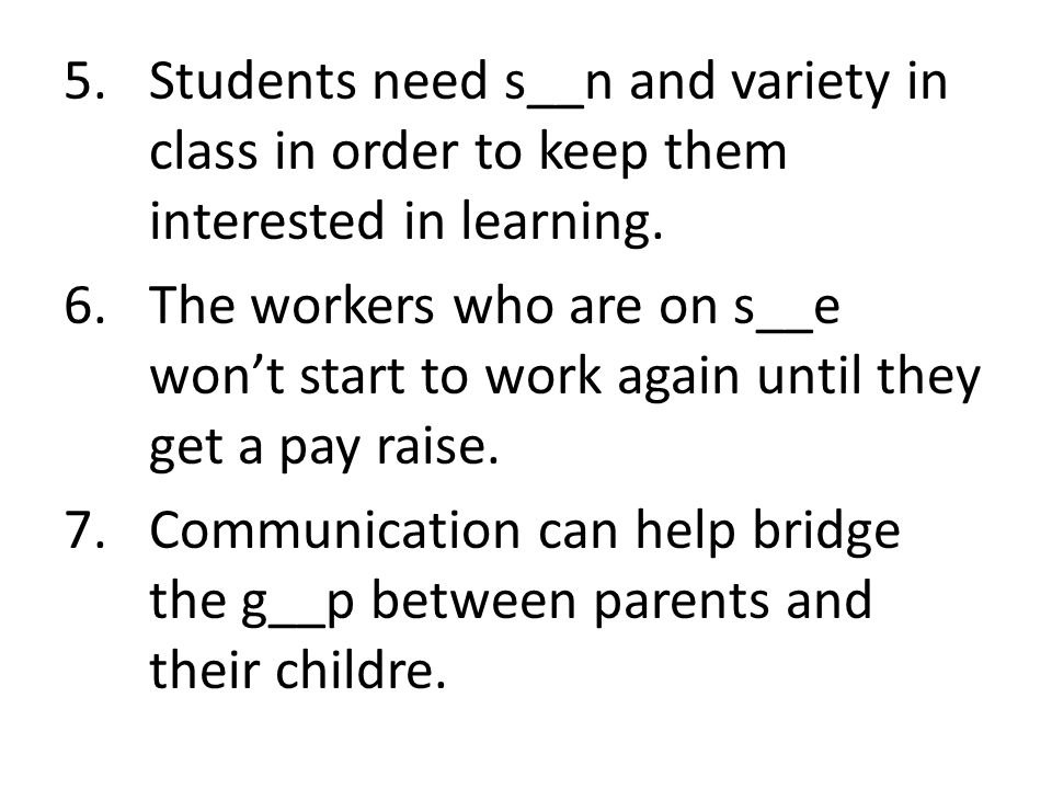 5.Students need s__n and variety in class in order to keep them interested in learning.