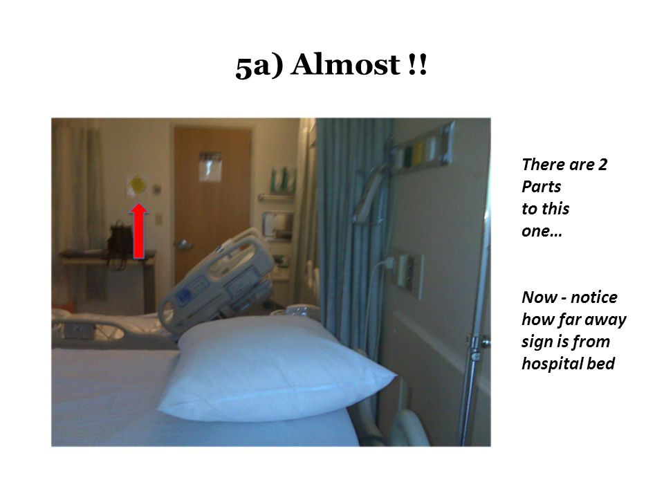 5a) Almost !! There are 2 Parts to this one… Now - notice how far away sign is from hospital bed
