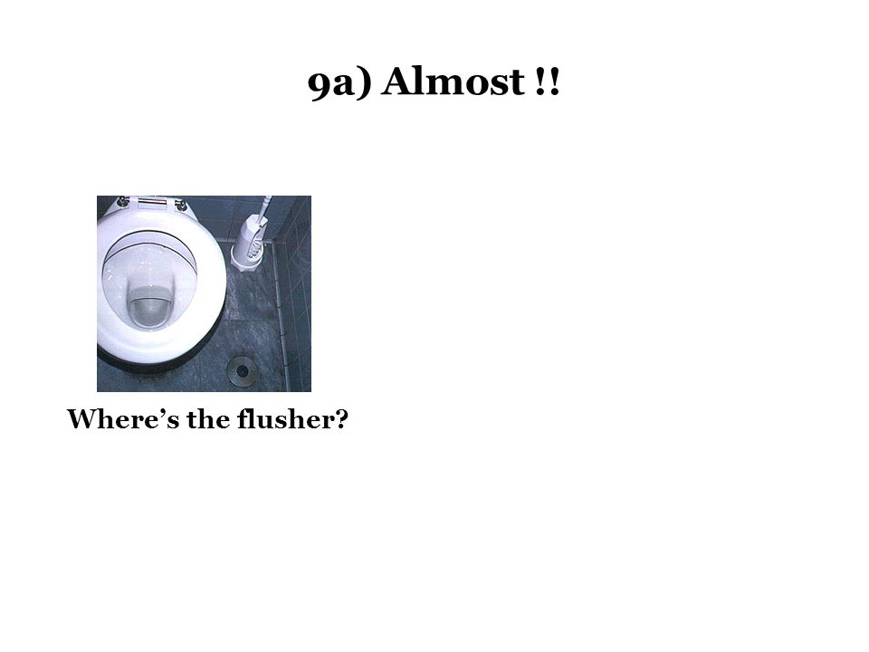 9a) Almost !! Where's the flusher?