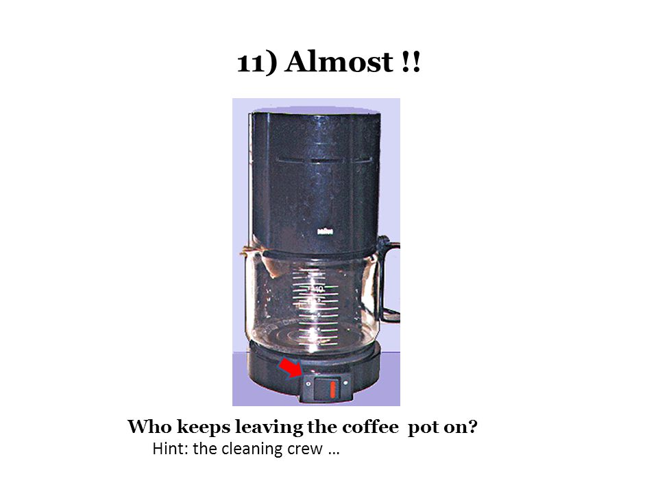 11) Almost !! Who keeps leaving the coffee pot on? Hint: the cleaning crew …