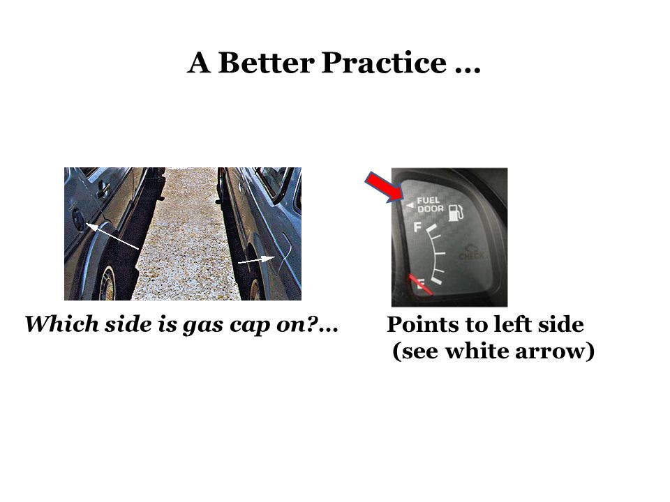 A Better Practice … Which side is gas cap on … Points to left side (see white arrow)