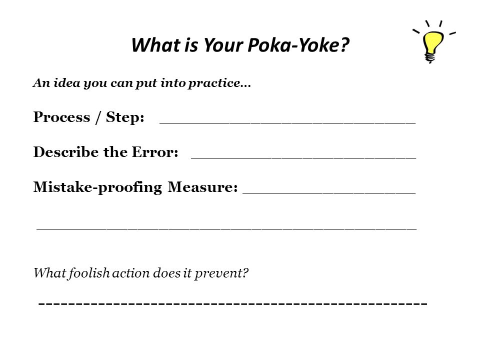 What is Your Poka-Yoke? An idea you can put into practice… Process / Step: _________________________ Describe the Error: ______________________ Mistak