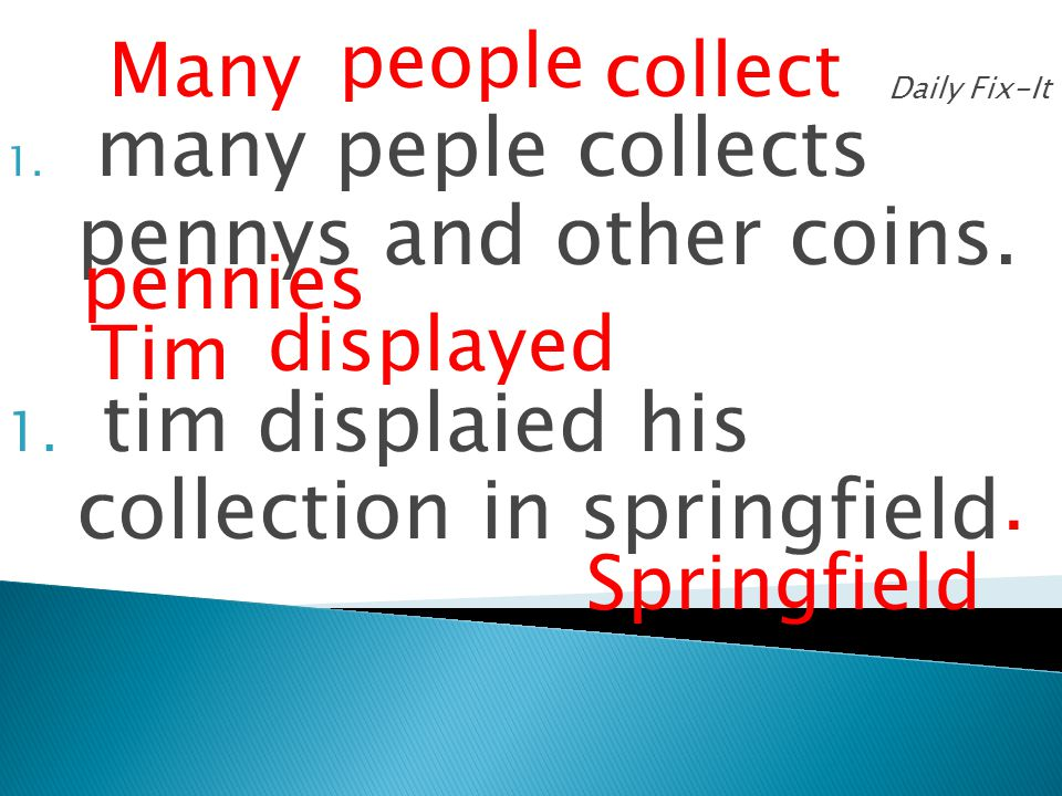 Daily Fix-It 1. many peple collects pennys and other coins. 1. tim displaied his collection in springfield Many people collect pennies Tim displayed S