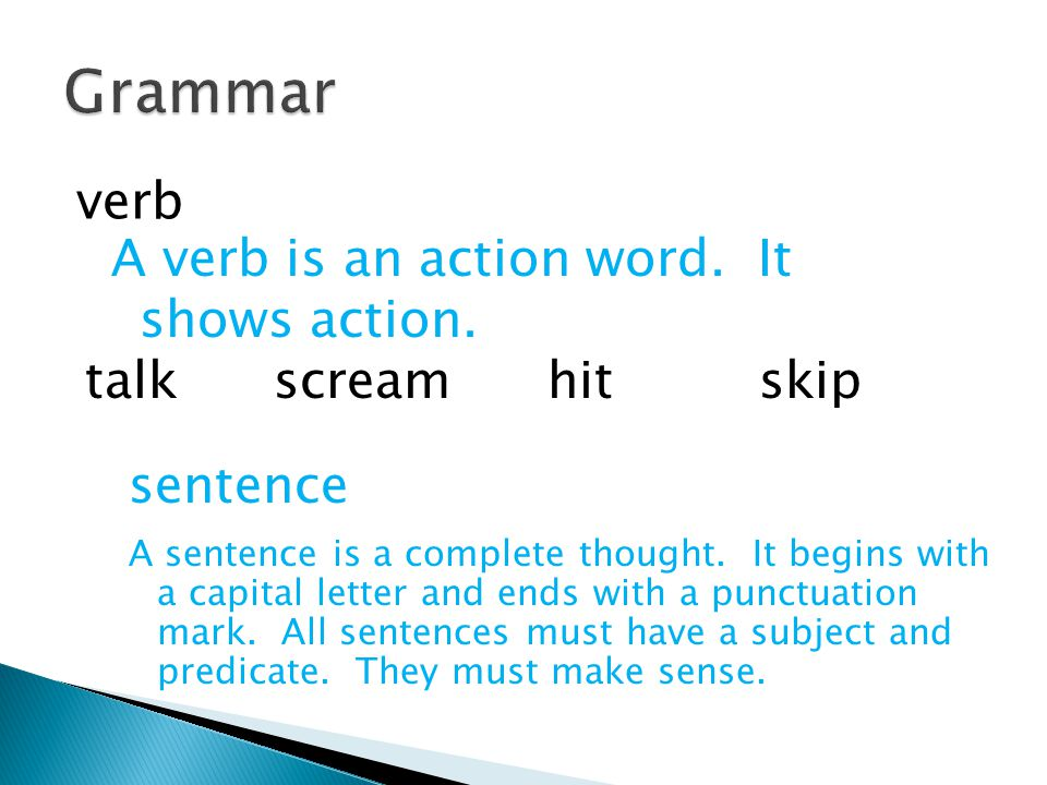 verb A verb is an action word. It shows action. talk scream hit skip sentence A sentence is a complete thought. It begins with a capital letter and en