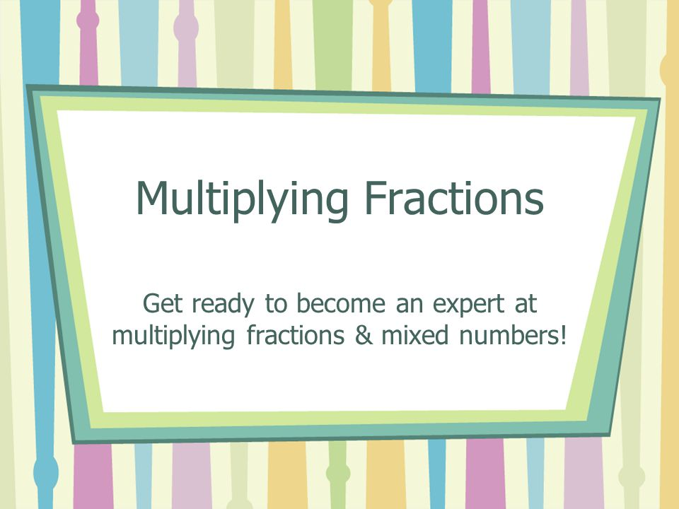 The Good News.Multiplying fractions is SO much easier than adding or subtracting.