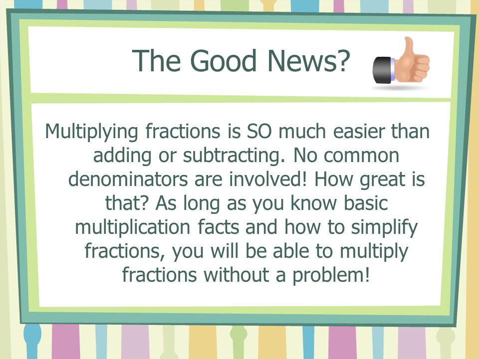 The Bad News.Some students have been taught (or just believe) that you cross multiply fractions.