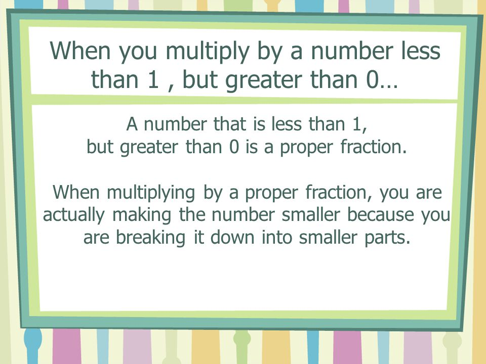 Multiplying by whole numbers results in a larger number, like this.