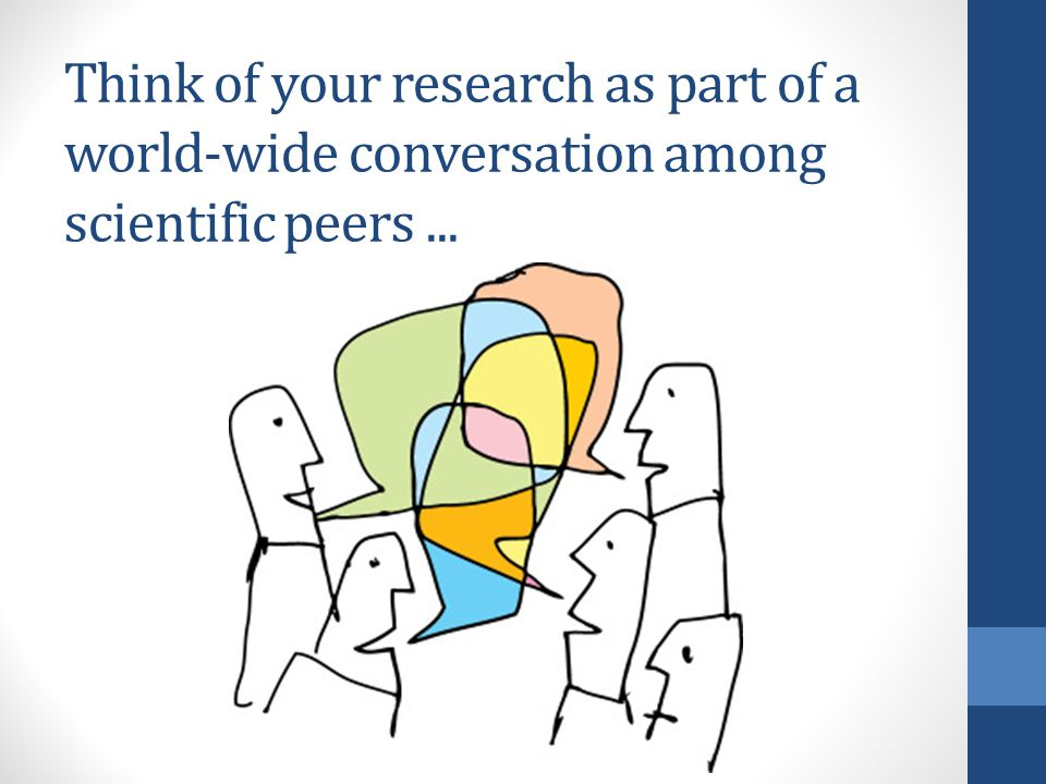 Think of your research as part of a world-wide conversation among scientific peers...