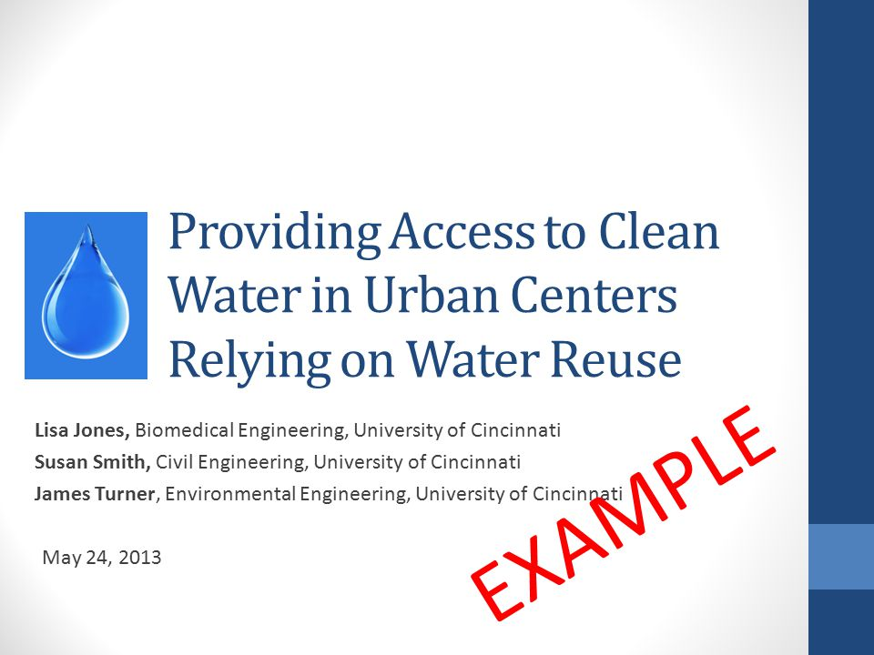 Providing Access to Clean Water in Urban Centers Relying on Water Reuse Lisa Jones, Biomedical Engineering, University of Cincinnati Susan Smith, Civil Engineering, University of Cincinnati James Turner, Environmental Engineering, University of Cincinnati May 24, 2013 EXAMPLE