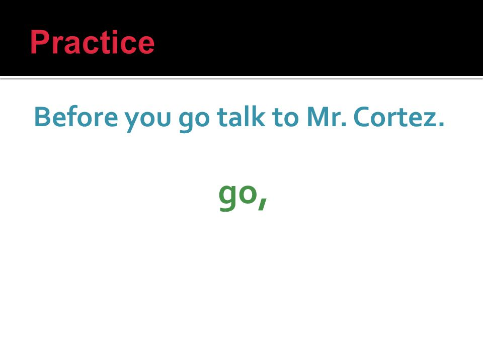 Before you go talk to Mr. Cortez. go,