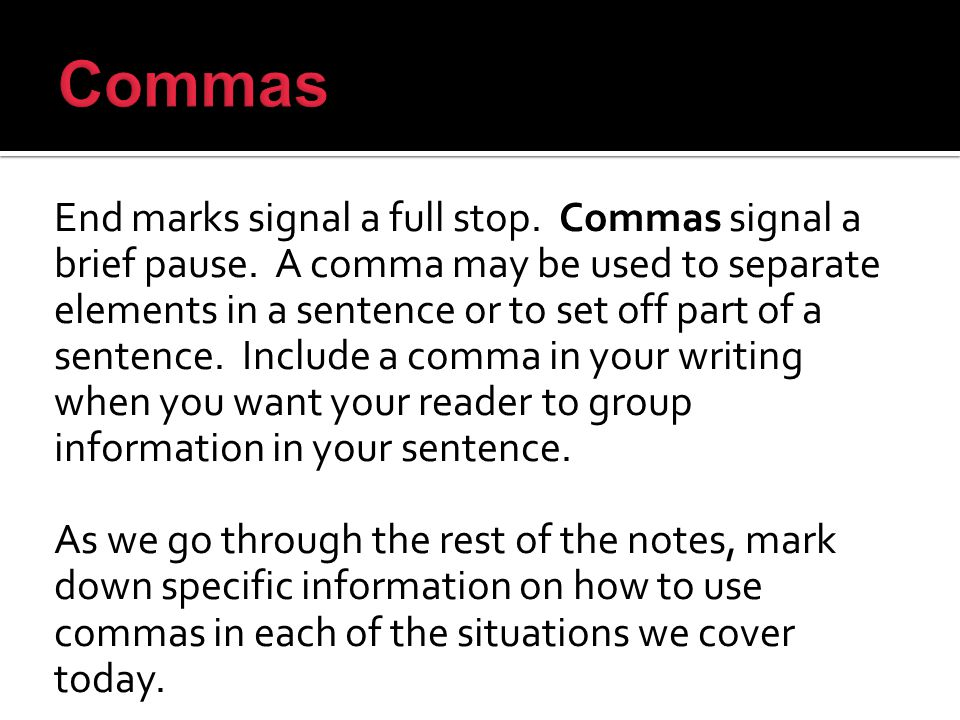 End marks signal a full stop. Commas signal a brief pause.