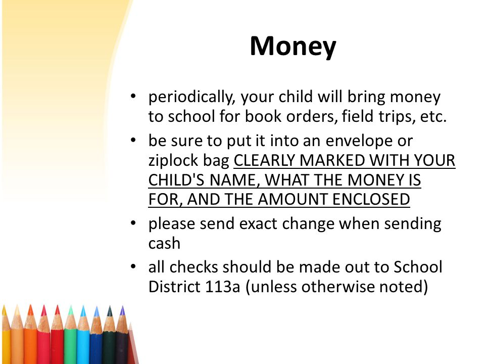 Money periodically, your child will bring money to school for book orders, field trips, etc.