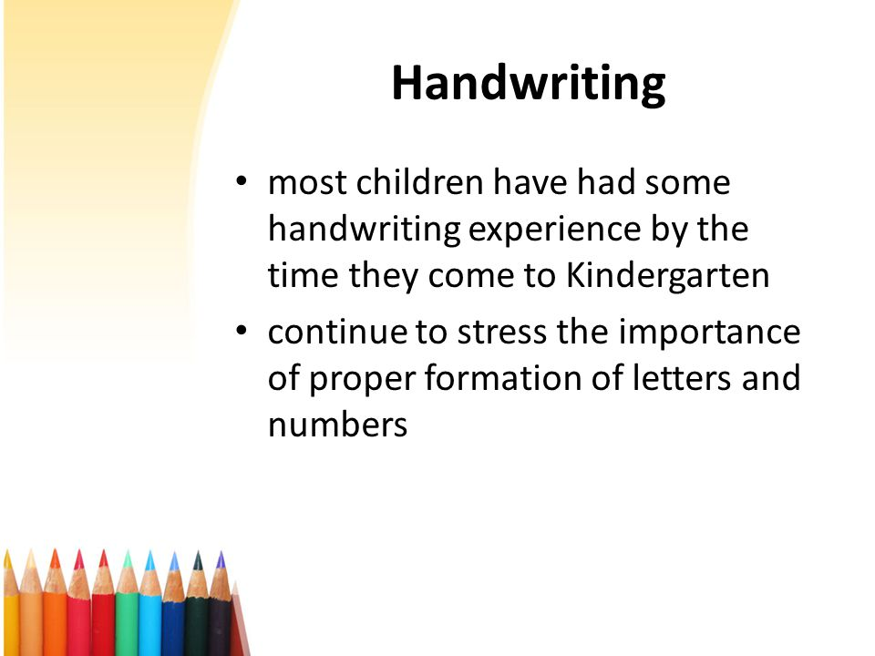 Handwriting most children have had some handwriting experience by the time they come to Kindergarten continue to stress the importance of proper formation of letters and numbers