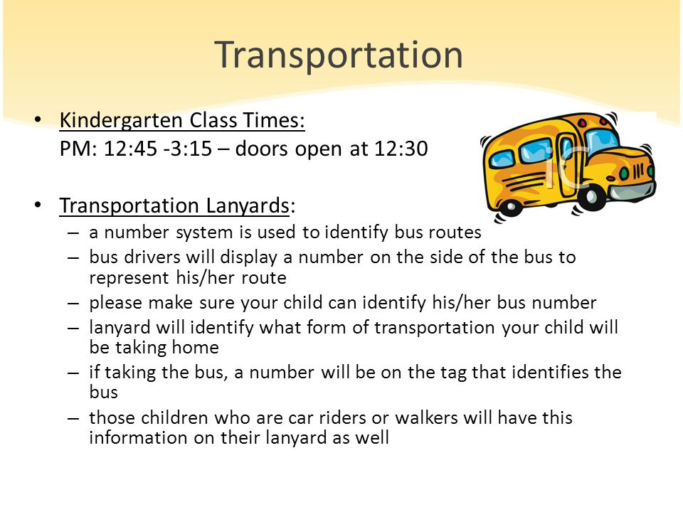 Transportation Kindergarten Class Times: PM: 12:45 -3:15 – doors open at 12:30 Transportation Lanyards: – a number system is used to identify bus rout