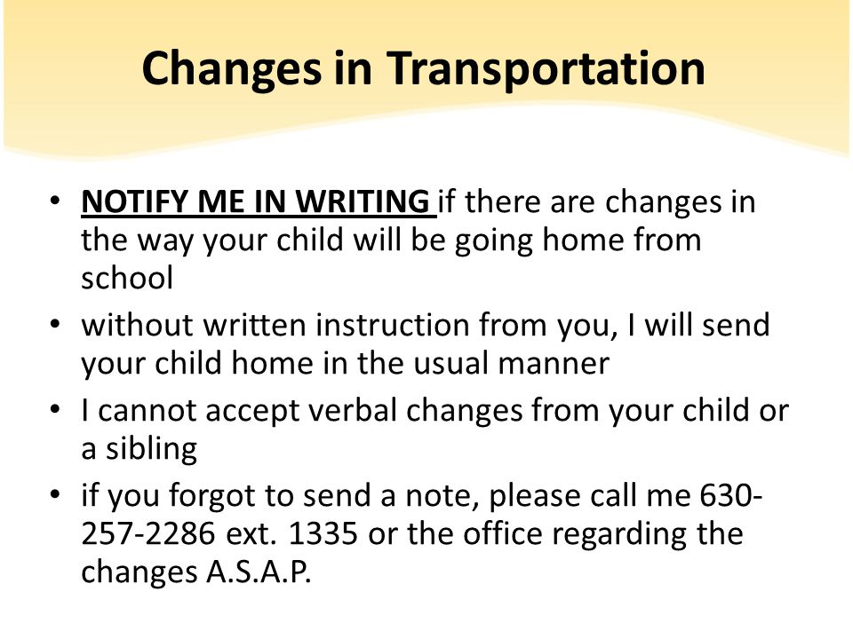 Changes in Transportation NOTIFY ME IN WRITING if there are changes in the way your child will be going home from school without written instruction from you, I will send your child home in the usual manner I cannot accept verbal changes from your child or a sibling if you forgot to send a note, please call me 630- 257-2286 ext.