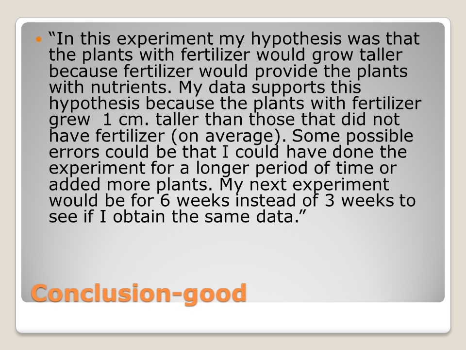 """Conclusion-good """"In this experiment my hypothesis was that the plants with fertilizer would grow taller because fertilizer would provide the plants wi"""