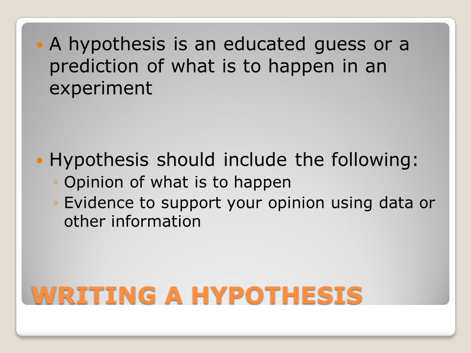 WRITING A HYPOTHESIS A hypothesis is an educated guess or a prediction of what is to happen in an experiment Hypothesis should include the following: