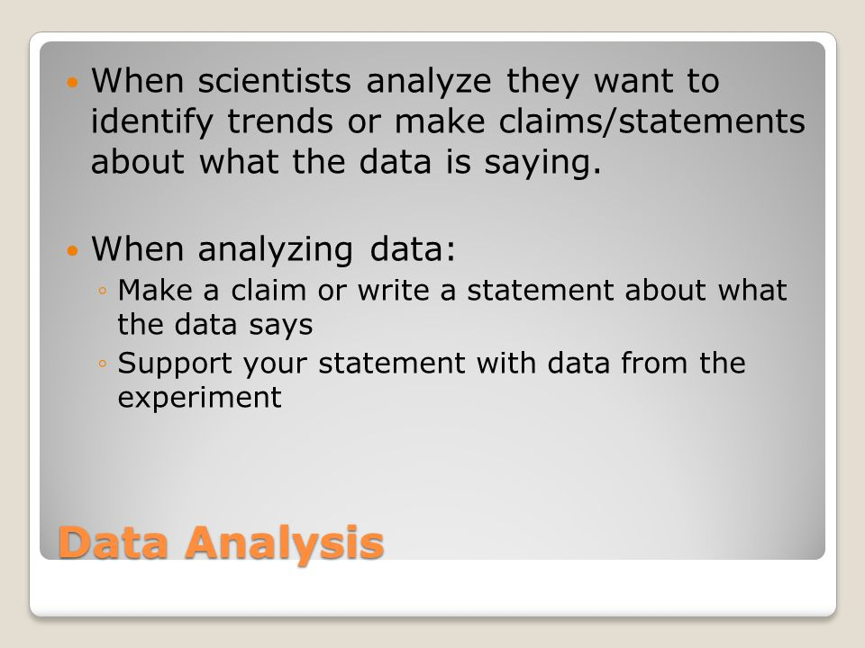 Data Analysis When scientists analyze they want to identify trends or make claims/statements about what the data is saying.