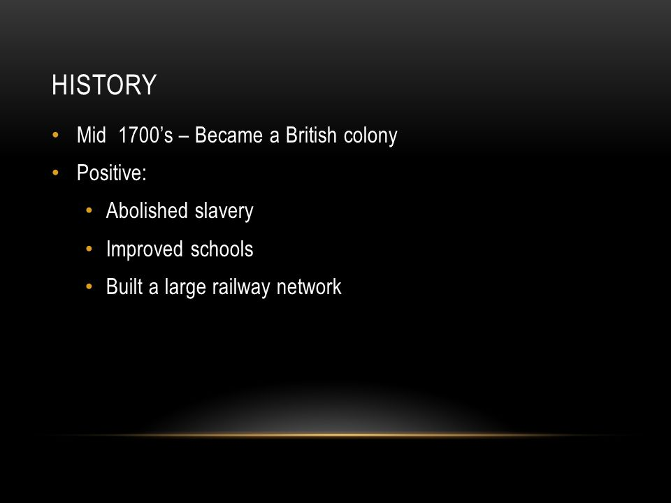 HISTORY Mid 1700's – Became a British colony Positive: Abolished slavery Improved schools Built a large railway network