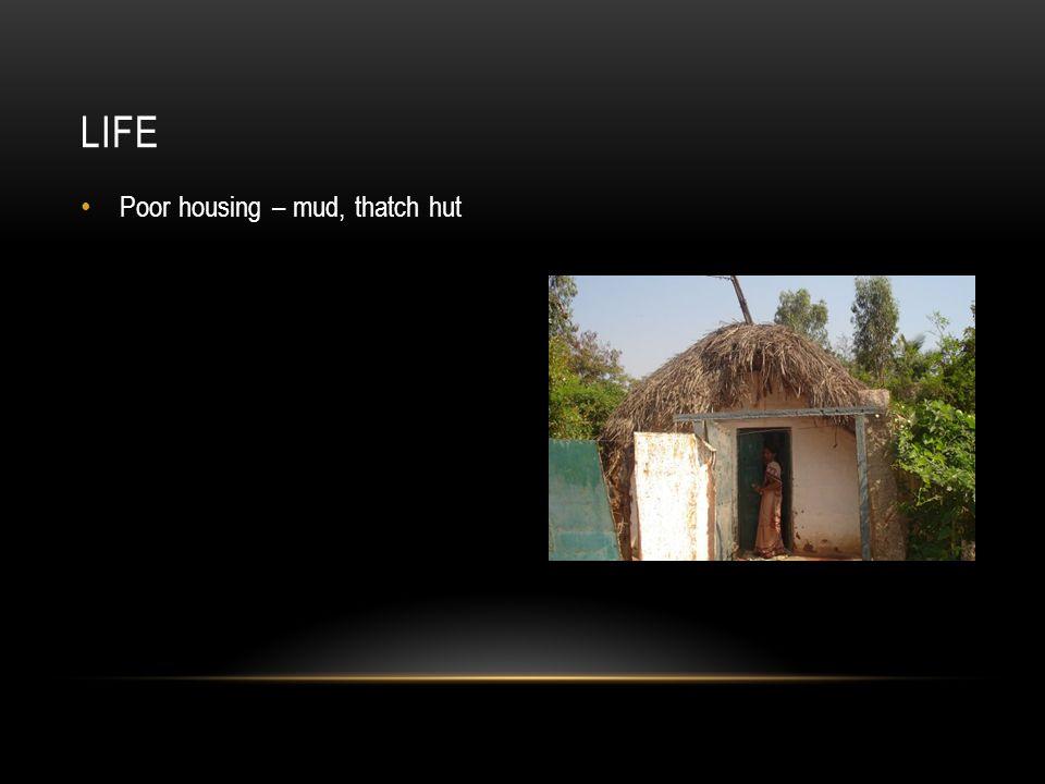 Poor housing – mud, thatch hut LIFE