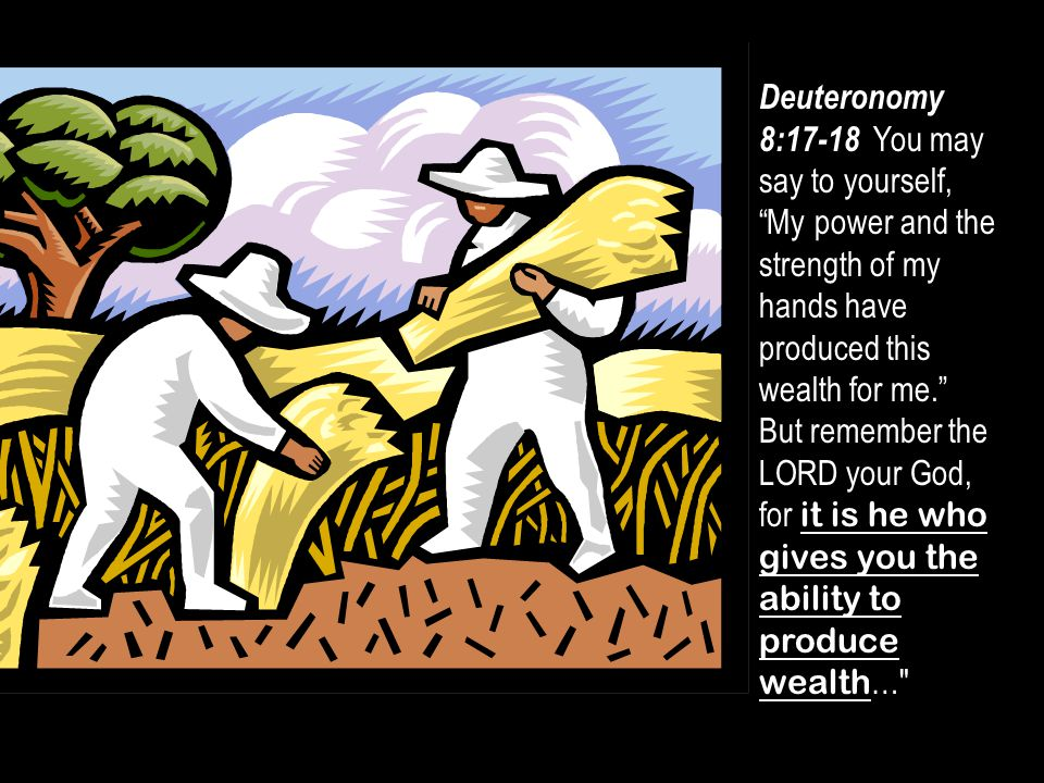 "Deuteronomy 8:17-18 You may say to yourself, ""My power and the strength of my hands have produced this wealth for me."" But remember the LORD your God,"
