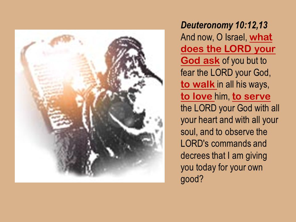 Deuteronomy 10:12,13 And now, O Israel, what does the LORD your God ask of you but to fear the LORD your God, to walk in all his ways, to love him, to