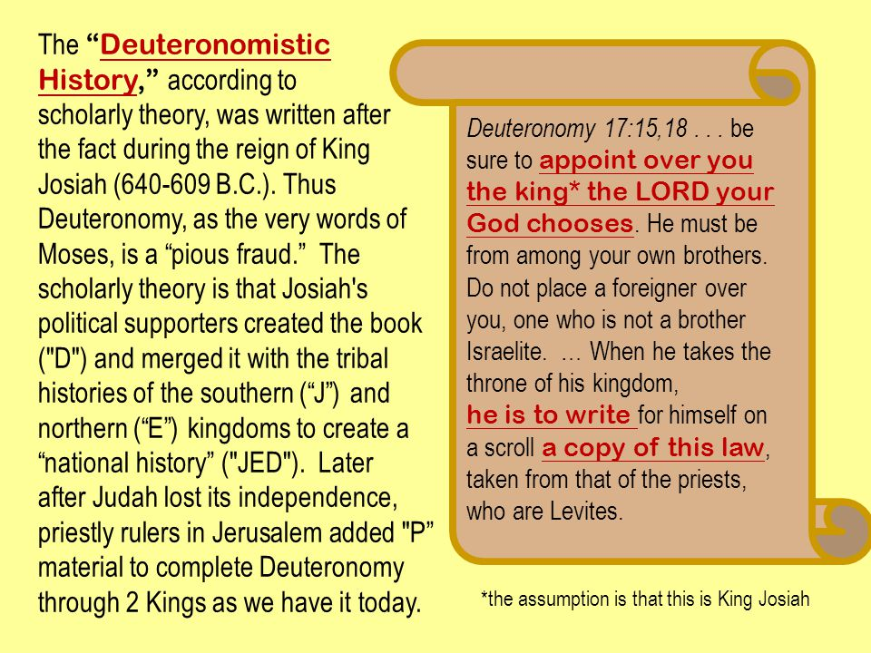 "The ""Deuteronomistic History,"" according to scholarly theory, was written after the fact during the reign of King Josiah (640-609 B.C.). Thus Deuteron"