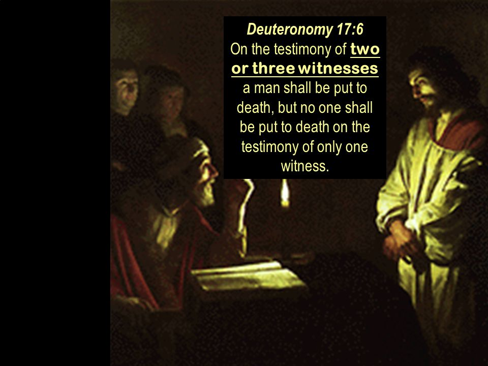 Deuteronomy 17:6 On the testimony of two or three witnesses a man shall be put to death, but no one shall be put to death on the testimony of only one