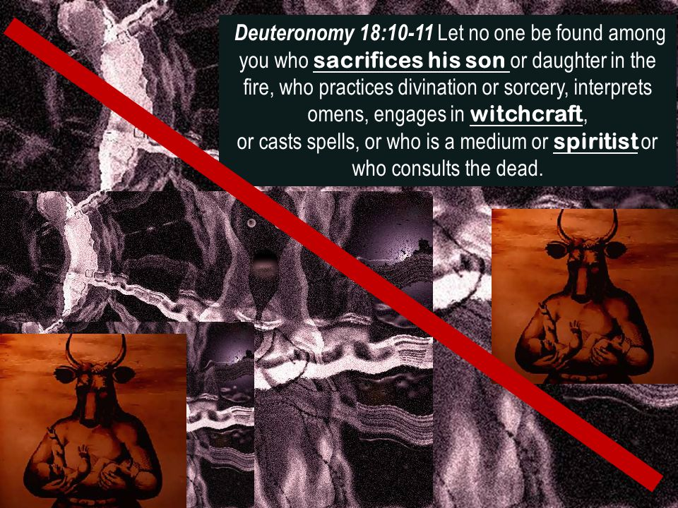 Deuteronomy 18:10-11 Let no one be found among you who sacrifices his son or daughter in the fire, who practices divination or sorcery, interprets ome