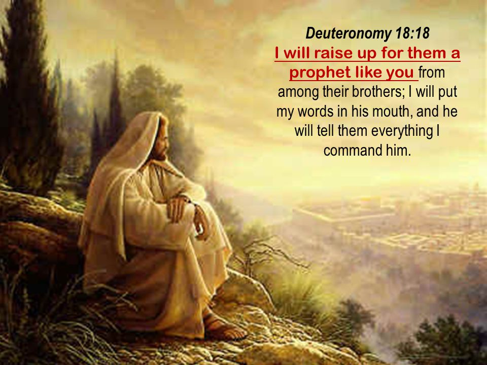 Deuteronomy 18:18 I will raise up for them a prophet like you from among their brothers; I will put my words in his mouth, and he will tell them every