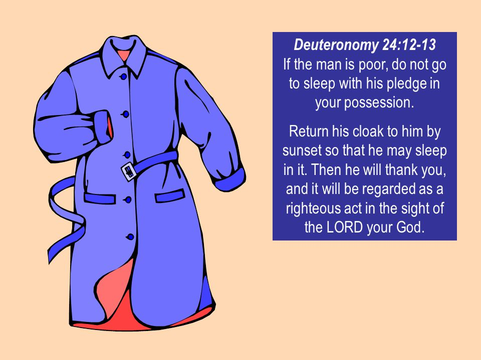 Deuteronomy 24:12-13 If the man is poor, do not go to sleep with his pledge in your possession. Return his cloak to him by sunset so that he may sleep