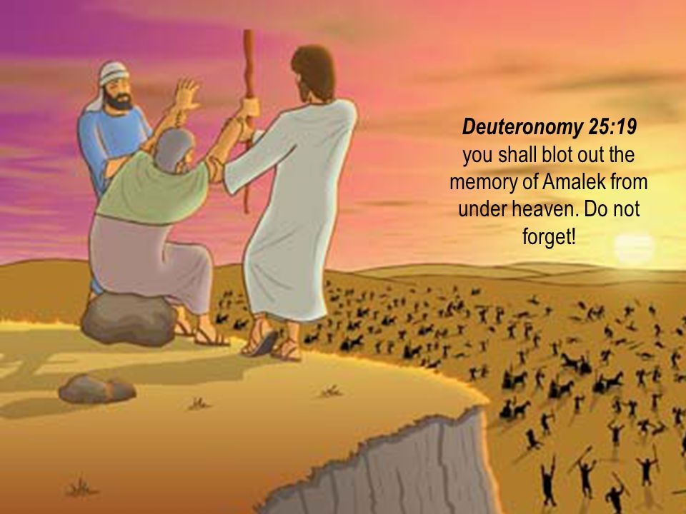 Deuteronomy 25:19 you shall blot out the memory of Amalek from under heaven. Do not forget!