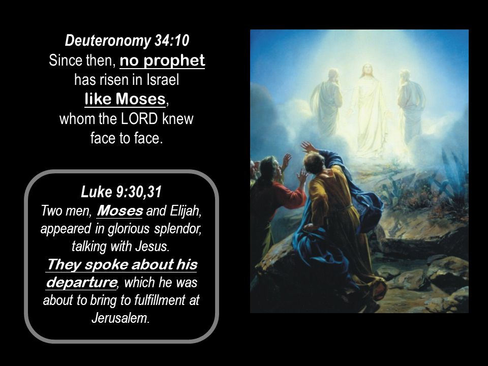 Deuteronomy 34:10 Since then, no prophet has risen in Israel like Moses, whom the LORD knew face to face. Luke 9:30,31 Two men, Moses and Elijah, appe