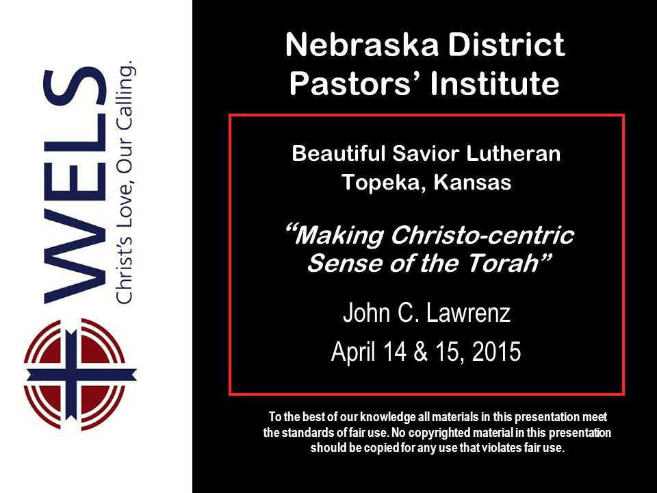 Nebraska District Pastors' Institute Beautiful Savior Lutheran Topeka, Kansas Making Christo-centric Sense of the Torah John C.