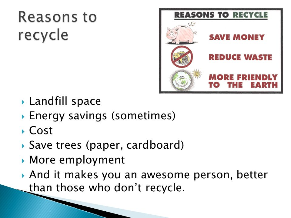  Landfill space  Energy savings (sometimes)  Cost  Save trees (paper, cardboard)  More employment  And it makes you an awesome person, better than those who don't recycle.