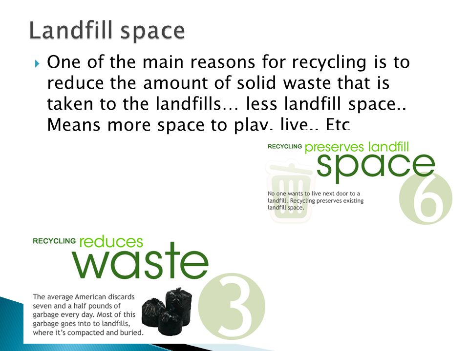  One of the main reasons for recycling is to reduce the amount of solid waste that is taken to the landfills… less landfill space..
