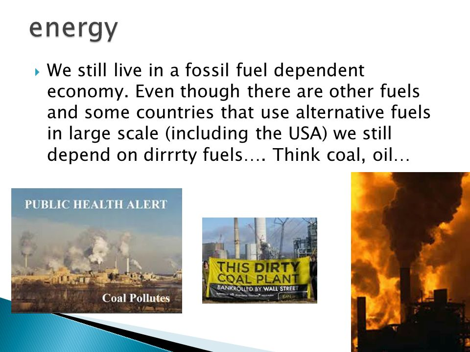  We still live in a fossil fuel dependent economy.