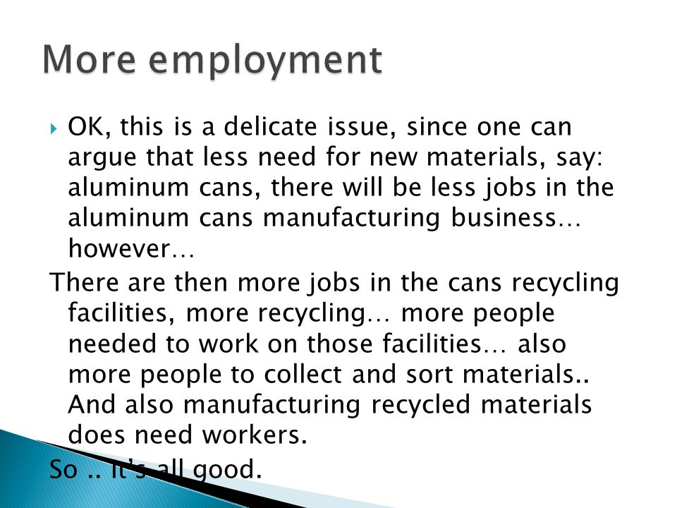  OK, this is a delicate issue, since one can argue that less need for new materials, say: aluminum cans, there will be less jobs in the aluminum cans manufacturing business… however… There are then more jobs in the cans recycling facilities, more recycling… more people needed to work on those facilities… also more people to collect and sort materials..