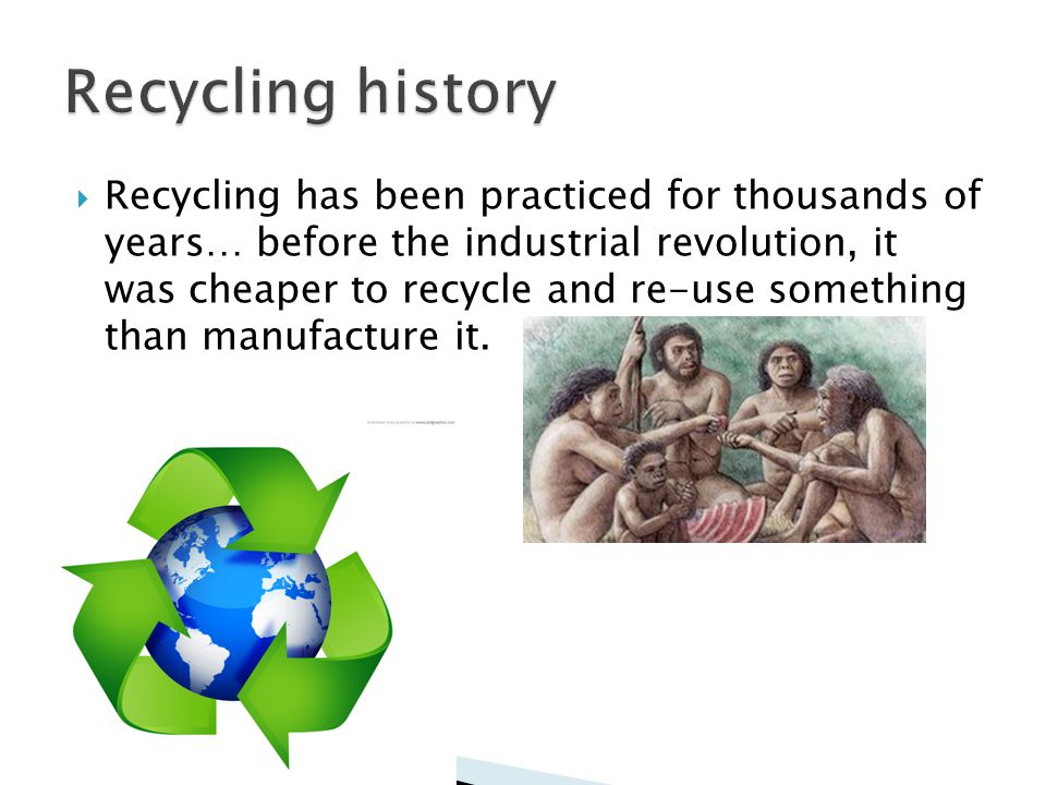 Recycling has been practiced for thousands of years… before the industrial revolution, it was cheaper to recycle and re-use something than manufacture it.