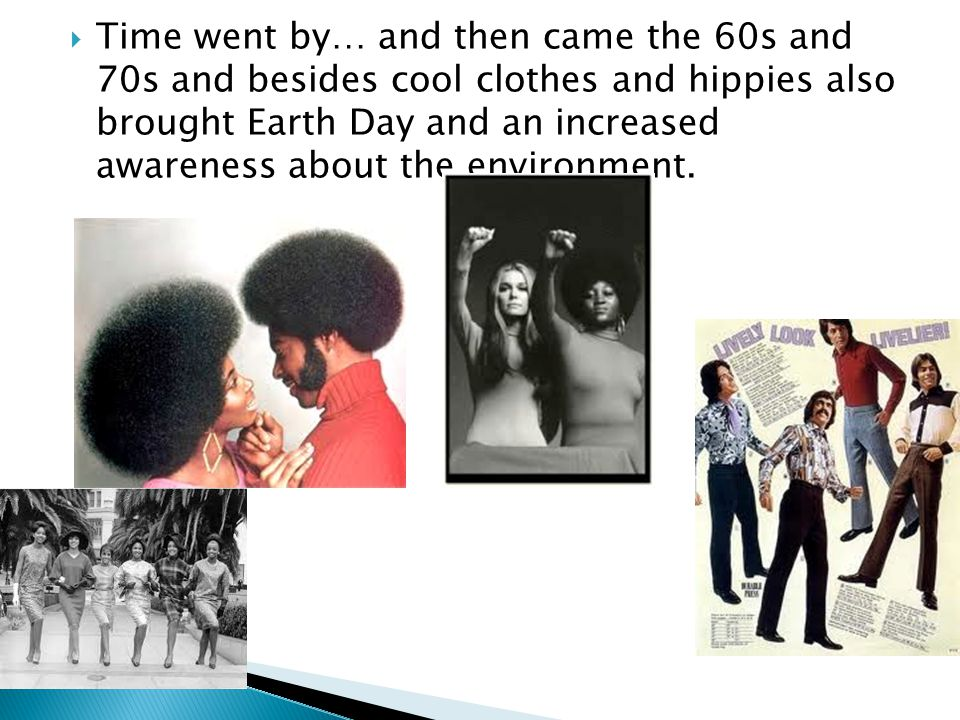  Time went by… and then came the 60s and 70s and besides cool clothes and hippies also brought Earth Day and an increased awareness about the environment.